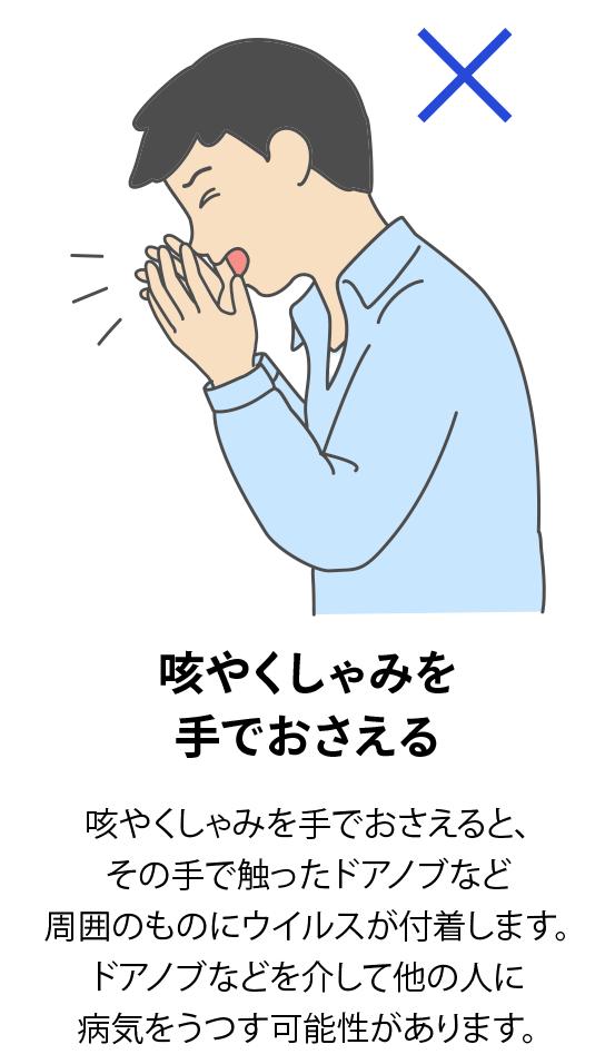 咳やくしゃみを手でおさえる:咳やくしゃみを手でおさえると、その手で触ったドアノブなど周囲のものにウイルスが付着します。ドアノブなどを介して他の人に病気をうつす可能性があります。